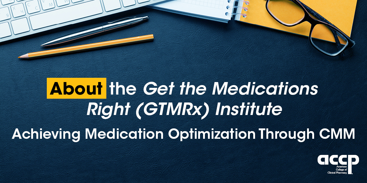 About the Get the Medications Right (GTMRx) Institute.  Achieving Medication Optimization Through CMM
