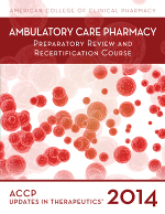 Updates in Therapeutics®: Ambulatory Care Pharmacy Preparatory Review and Recertification Course, 2014 Edition